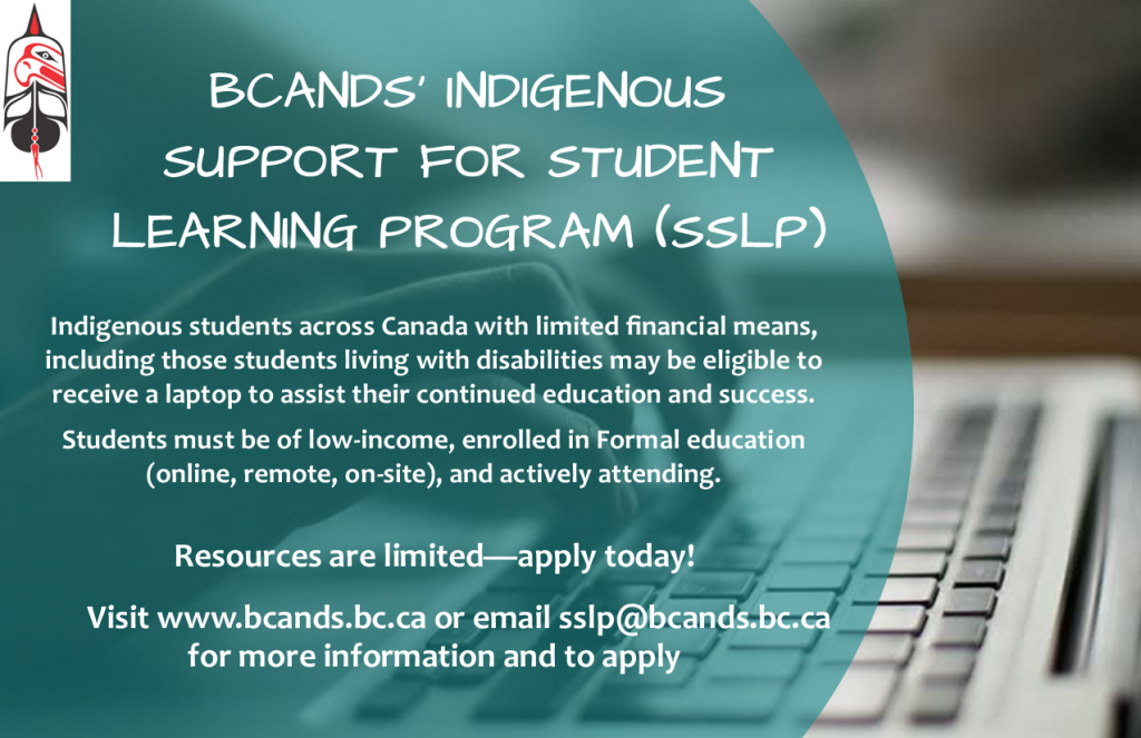 Indigenous students across Canada with limited financial means, including those students living with disabilities may be eligible to receive a laptop to assist their continued education and success. Students must be of low-income, enrolled in Formal education (online, remote, or on-site), and actively attending. Resources are limited - apply today! Visit www.bcands.bc.ca or email sslp@bcands.bc.ca for more information and to apply
